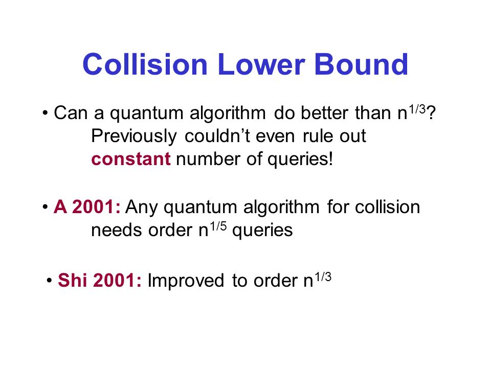 Collision Lower Bound Can a quantum algorithm do better than n 1/3 ? Previously couldnt even rule out constant number of queries! A 2001: Any quantum