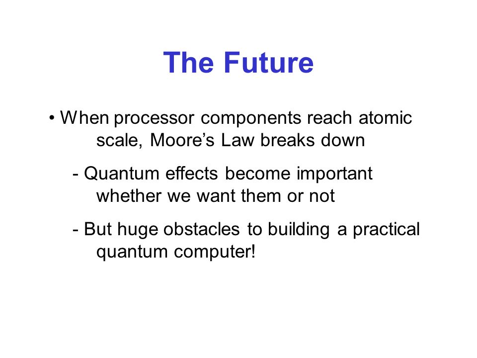 When processor components reach atomic scale, Moores Law breaks down - Quantum effects become important whether we want them or not - But huge obstacles to building a practical quantum computer!