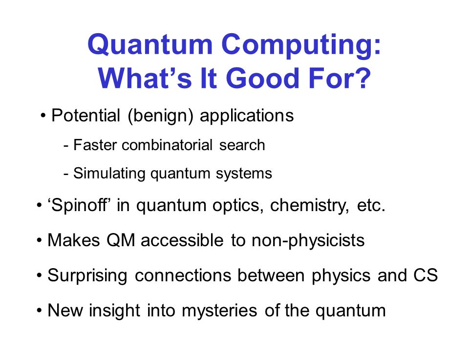 Quantum Computing: Whats It Good For? Potential (benign) applications - Faster combinatorial search - Simulating quantum systems Makes QM accessible t