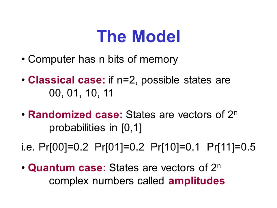 The Model Computer has n bits of memory Classical case: if n=2, possible states are 00, 01, 10, 11 Randomized case: States are vectors of 2 n probabilities in [0,1] i.e.