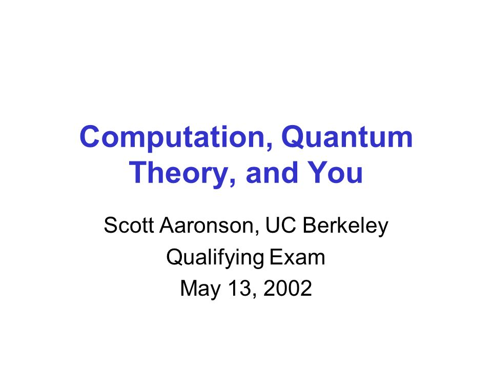 Computation, Quantum Theory, and You Scott Aaronson, UC Berkeley Qualifying Exam May 13, 2002