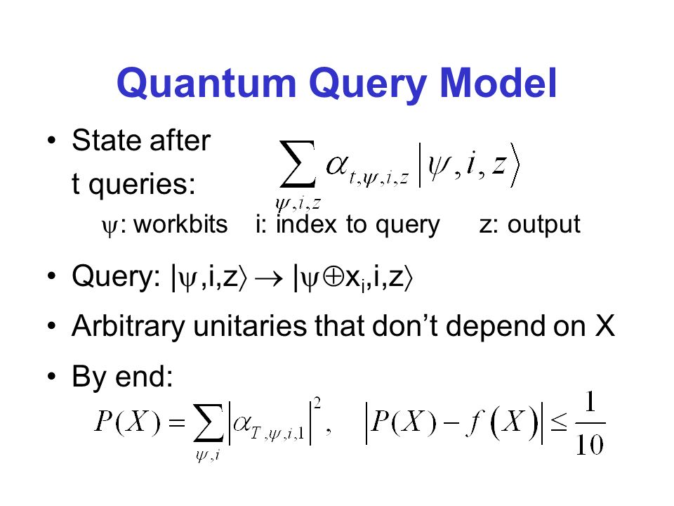 Quantum Query Model State after t queries: : workbits i: index to query z: output Query: |,i,z | x i,i,z Arbitrary unitaries that dont depend on X By end: