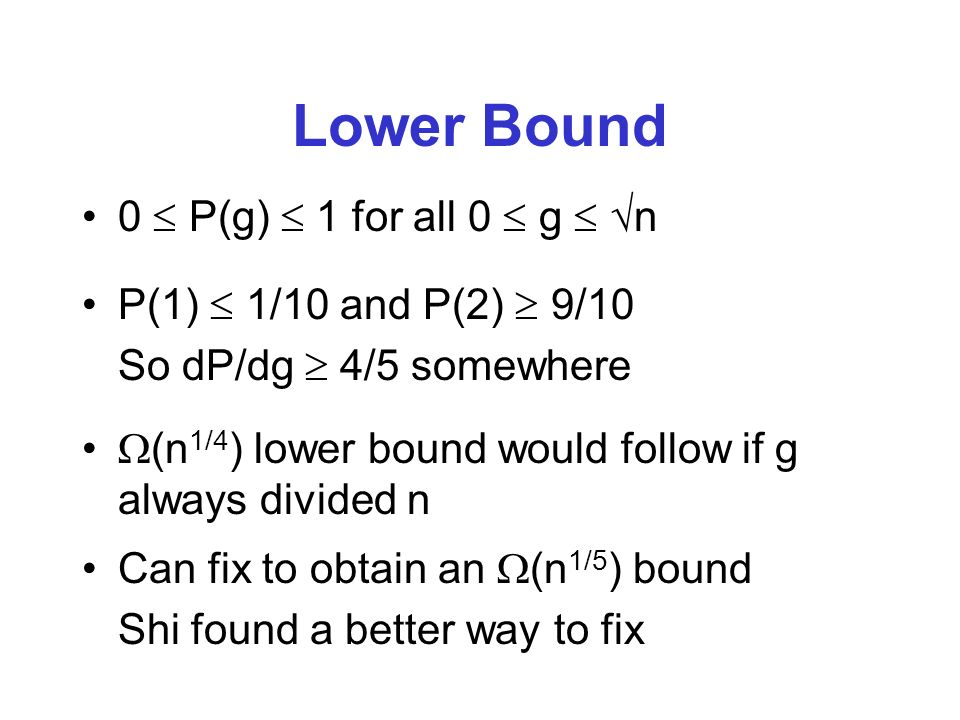 Lower Bound 0 P(g) 1 for all 0 g n P(1) 1/10 and P(2) 9/10 So dP/dg 4/5 somewhere (n 1/4 ) lower bound would follow if g always divided n Can fix to obtain an (n 1/5 ) bound Shi found a better way to fix
