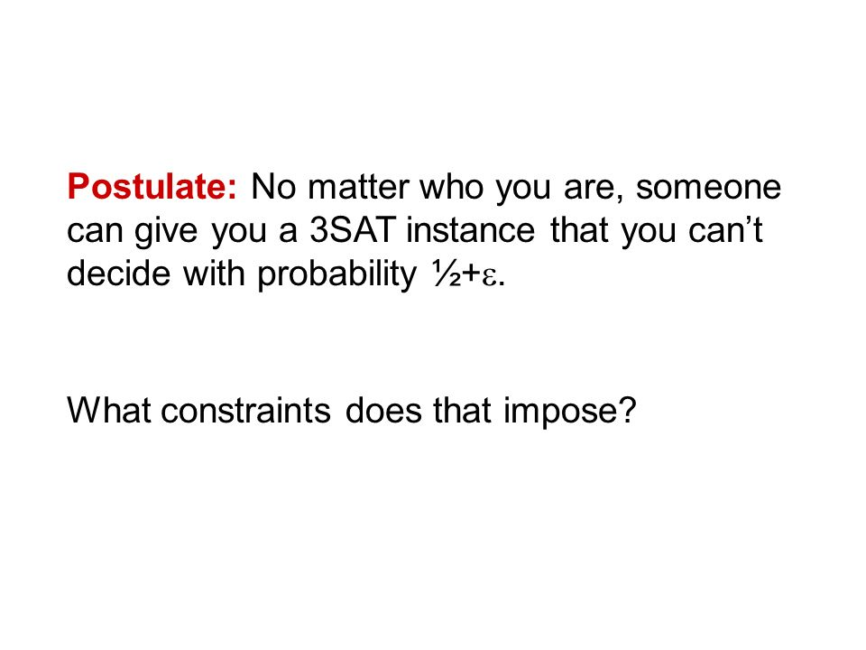 Postulate: No matter who you are, someone can give you a 3SAT instance that you cant decide with probability ½+.