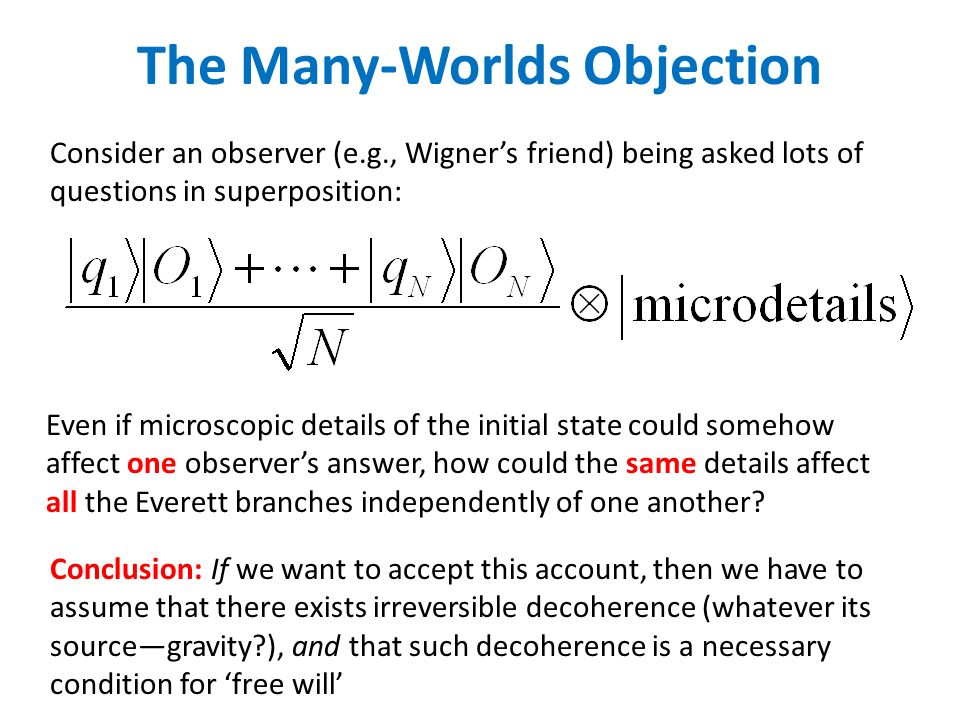 The Many-Worlds Objection Consider an observer (e.g., Wigners friend) being asked lots of questions in superposition: Even if microscopic details of the initial state could somehow affect one observers answer, how could the same details affect all the Everett branches independently of one another.