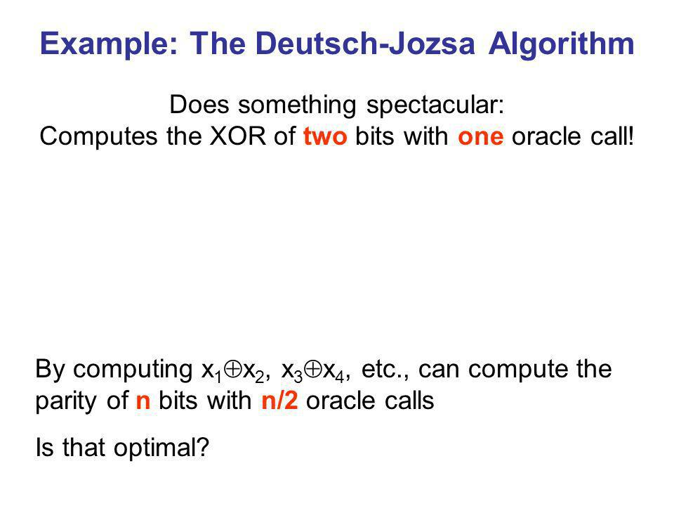 Example: The Deutsch-Jozsa Algorithm Does something spectacular: Computes the XOR of two bits with one oracle call.