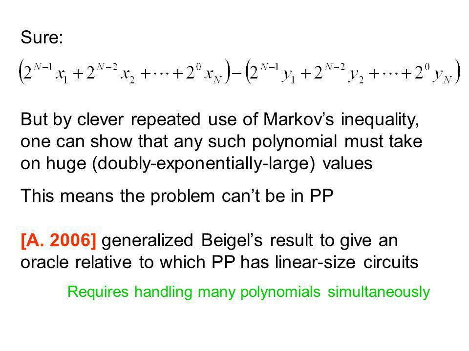 Sure: But by clever repeated use of Markovs inequality, one can show that any such polynomial must take on huge (doubly-exponentially-large) values This means the problem cant be in PP [A.