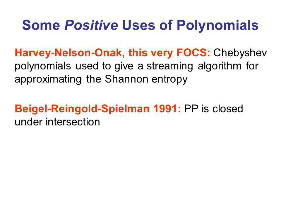 Some Positive Uses of Polynomials Harvey-Nelson-Onak, this very FOCS: Chebyshev polynomials used to give a streaming algorithm for approximating the Shannon entropy Beigel-Reingold-Spielman 1991: PP is closed under intersection