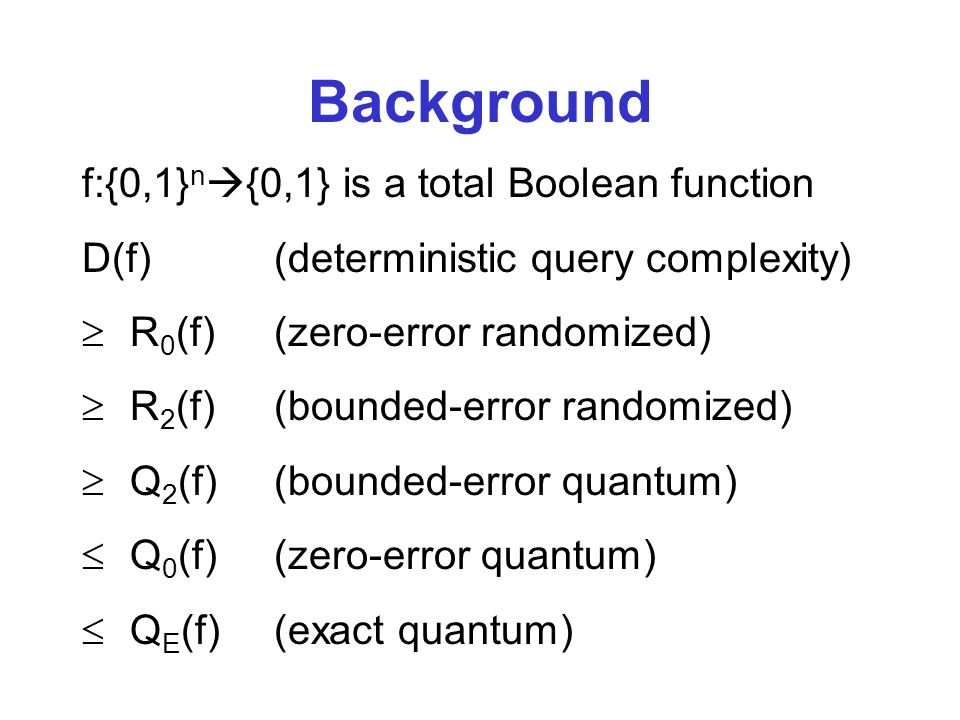 f:{0,1} n {0,1} is a total Boolean function D(f)(deterministic query complexity) R 0 (f)(zero-error randomized) R 2 (f)(bounded-error randomized) Q 2 (f)(bounded-error quantum) Q 0 (f)(zero-error quantum) Q E (f)(exact quantum) Background