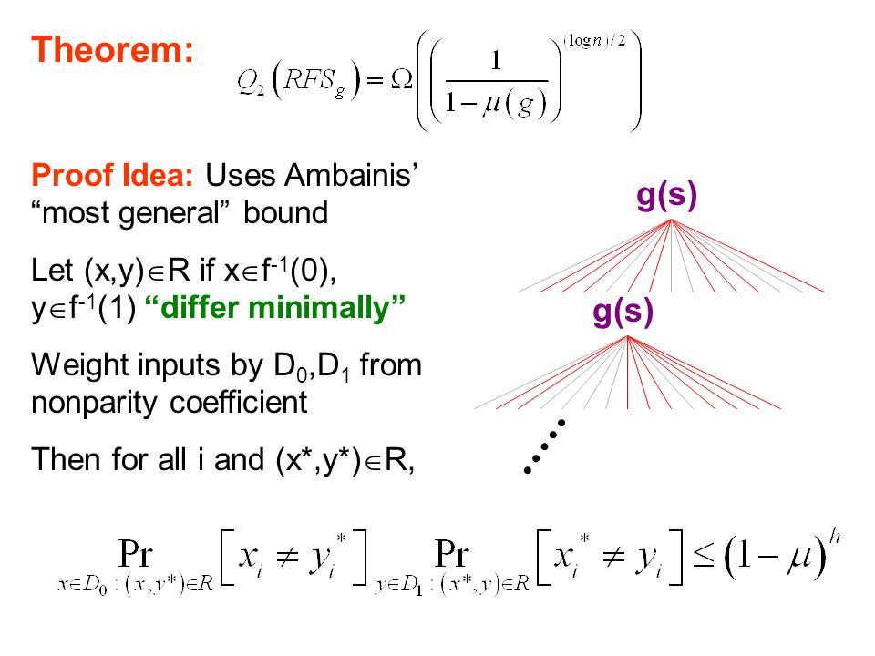 RFS lower bound Theorem: Proof Idea: Uses Ambainis most general bound Let (x,y) R if x f -1 (0), y f -1 (1) differ minimally Weight inputs by D 0,D 1 from nonparity coefficient Then for all i and (x*,y*) R, g(s)