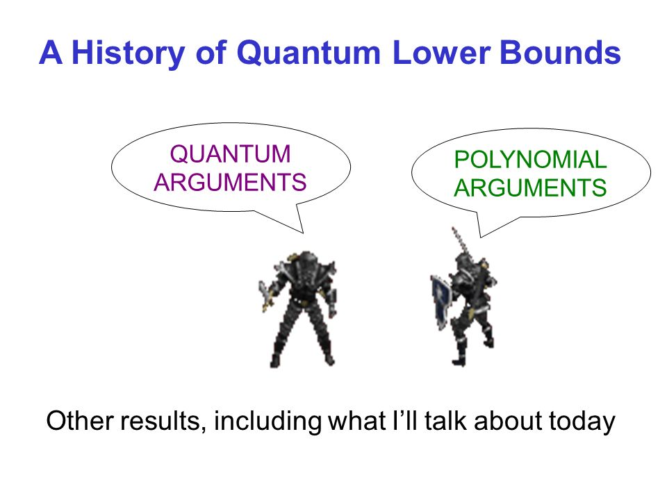 QUANTUM ARGUMENTS POLYNOMIAL ARGUMENTS A History of Quantum Lower Bounds Other results, including what Ill talk about today