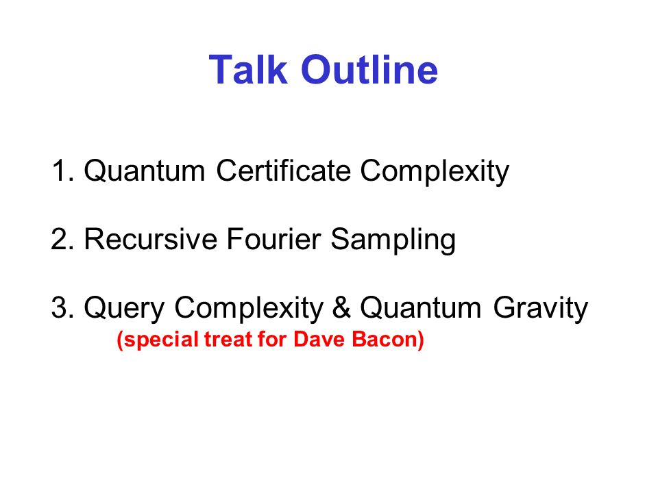 1.Quantum Certificate Complexity 2.Recursive Fourier Sampling 3.Query Complexity & Quantum Gravity (special treat for Dave Bacon) Talk Outline
