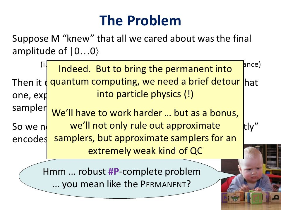 The Problem Suppose M knew that all we cared about was the final amplitude of |0 0 (i.e., thats where we shoehorned a hard #P-complete instance) Then