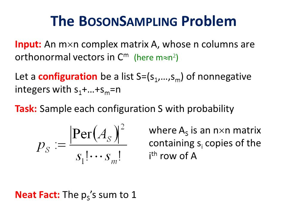 The B OSON S AMPLING Problem Input: An m n complex matrix A, whose n columns are orthonormal vectors in C m (here m n 2 ) Let a configuration be a lis