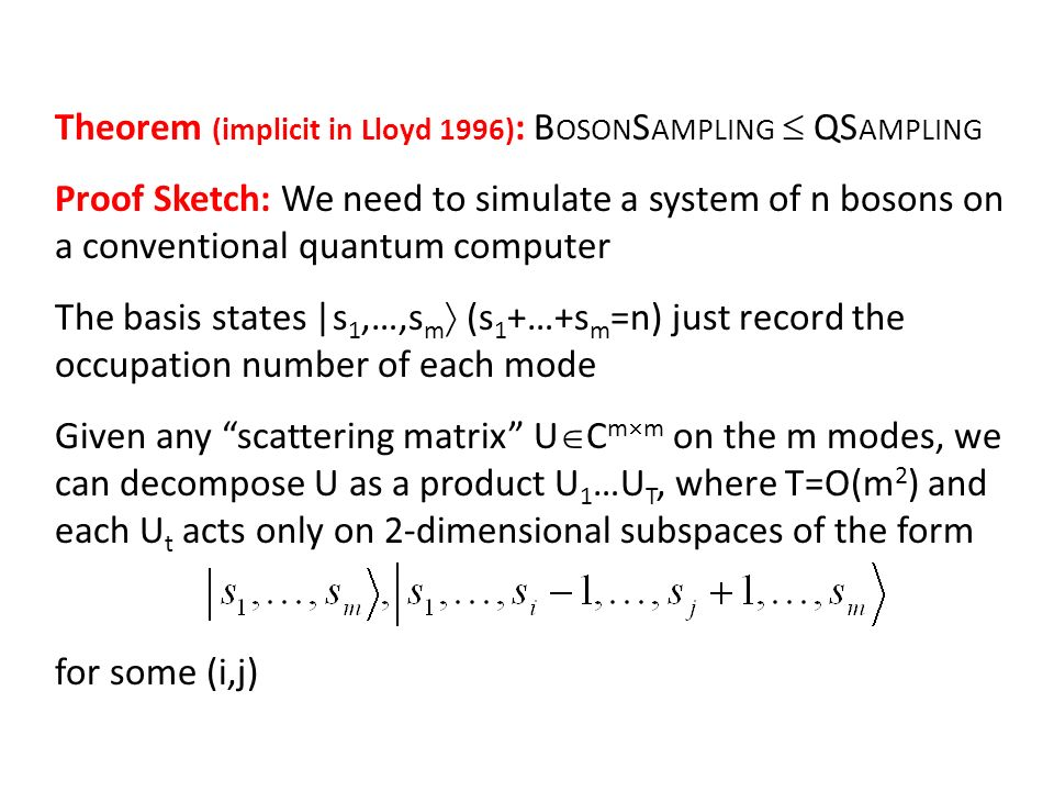 Theorem (implicit in Lloyd 1996) : B OSON S AMPLING QS AMPLING Proof Sketch: We need to simulate a system of n bosons on a conventional quantum comput