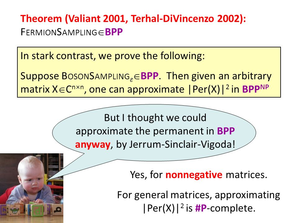 Theorem (Valiant 2001, Terhal-DiVincenzo 2002): F ERMION S AMPLING BPP In stark contrast, we prove the following: Suppose B OSON S AMPLING BPP. Then g