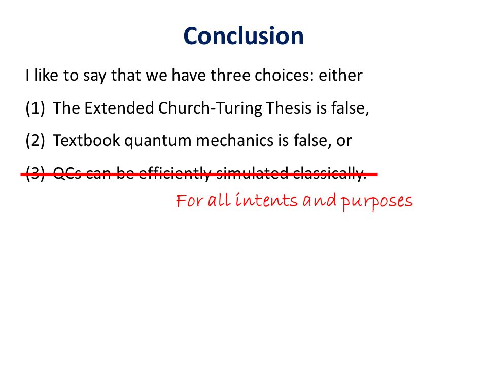 Conclusion I like to say that we have three choices: either (1)The Extended Church-Turing Thesis is false, (2)Textbook quantum mechanics is false, or