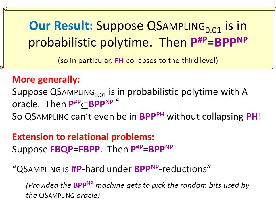 More generally: Suppose QS AMPLING 0.01 is in probabilistic polytime with A oracle. Then P #P BPP NP So QS AMPLING cant even be in BPP PH without coll