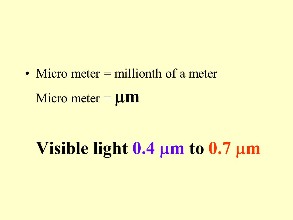 Micro meter = millionth of a meter Micro meter = m Visible light 0.4 m to 0.7 m