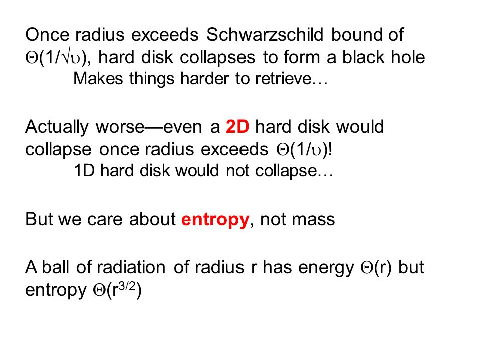 Once radius exceeds Schwarzschild bound of (1/ ), hard disk collapses to form a black hole Makes things harder to retrieve… But we care about entropy, not mass Holographic principle Actually worseeven a 2D hard disk would collapse once radius exceeds (1/ ).