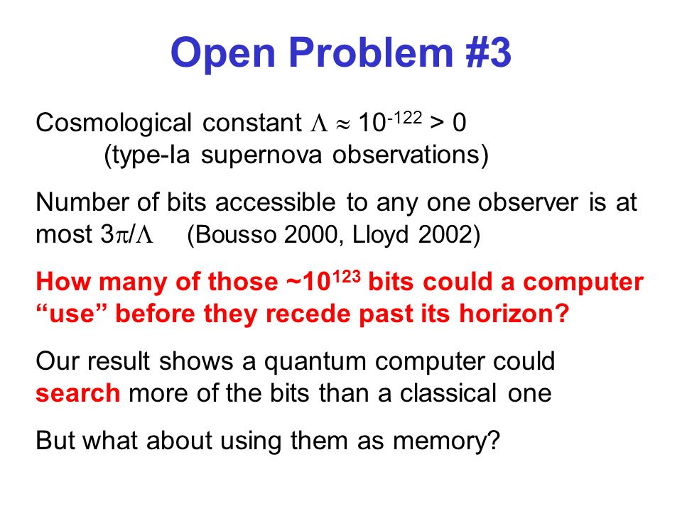 Open Problem #3 Cosmological constant 10 -122 > 0 (type-Ia supernova observations) Number of bits accessible to any one observer is at most 3 / (Bousso 2000, Lloyd 2002) How many of those ~10 123 bits could a computer use before they recede past its horizon.