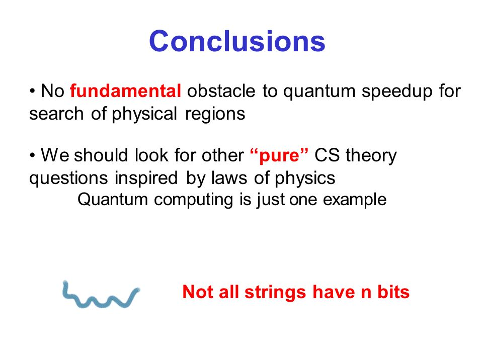 No fundamental obstacle to quantum speedup for search of physical regions Conclusions We should look for other pure CS theory questions inspired by laws of physics Quantum computing is just one example Not all strings have n bits