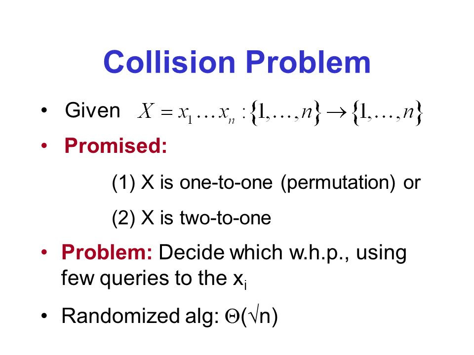 Collision Problem Given Promised: (1) X is one-to-one (permutation) or (2) X is two-to-one Problem: Decide which w.h.p., using few queries to the x i Randomized alg: ( n)