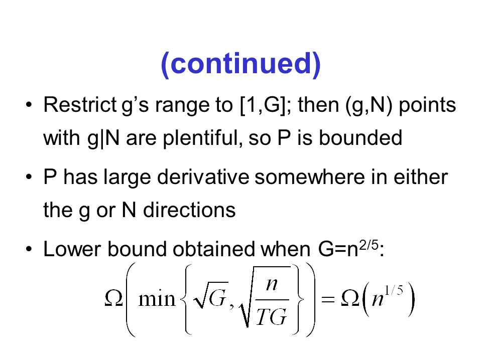 (continued) Restrict gs range to [1,G]; then (g,N) points with g|N are plentiful, so P is bounded P has large derivative somewhere in either the g or N directions Lower bound obtained when G=n 2/5 :