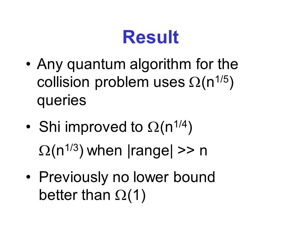 Result Any quantum algorithm for the collision problem uses (n 1/5 ) queries Previously no lower bound better than (1) Shi improved to (n 1/4 ) (n 1/3 ) when |range| >> n