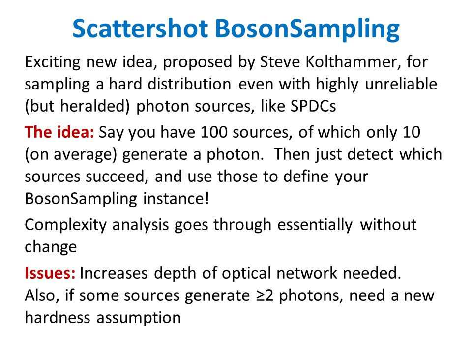 Scattershot BosonSampling Exciting new idea, proposed by Steve Kolthammer, for sampling a hard distribution even with highly unreliable (but heralded) photon sources, like SPDCs The idea: Say you have 100 sources, of which only 10 (on average) generate a photon.