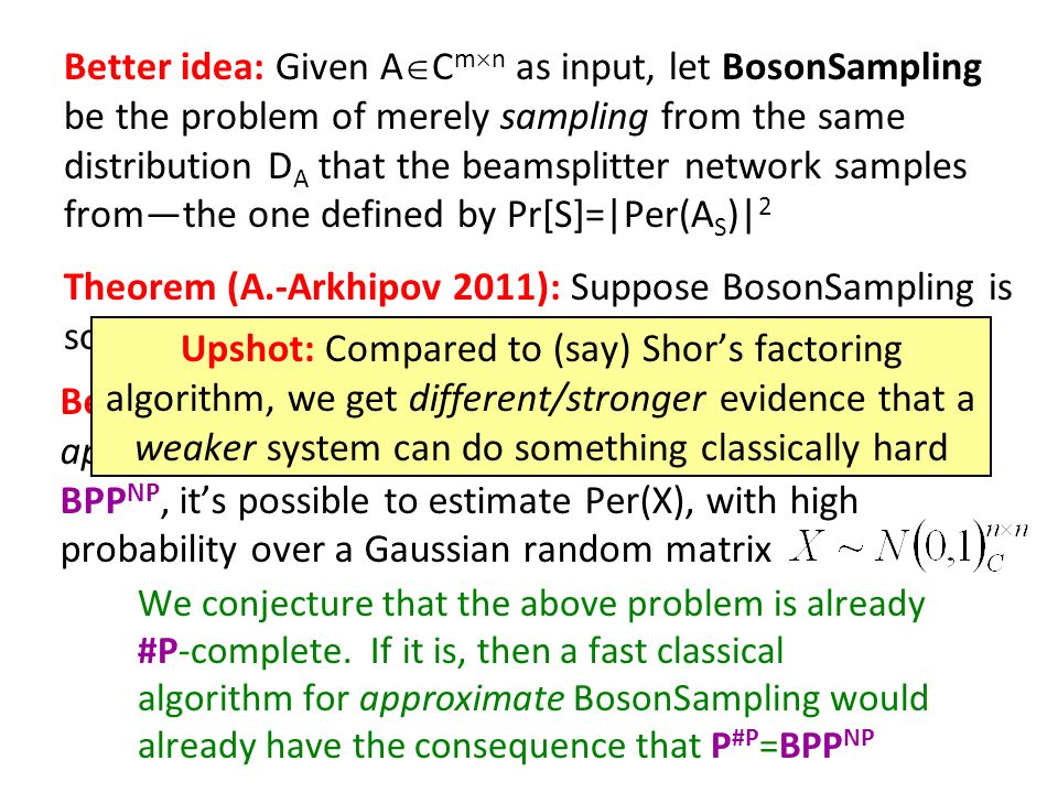 Better idea: Given A C m n as input, let BosonSampling be the problem of merely sampling from the same distribution D A that the beamsplitter network samples fromthe one defined by Pr[S]=|Per(A S )| 2 Theorem (A.-Arkhipov 2011): Suppose BosonSampling is solvable in classical polynomial time.