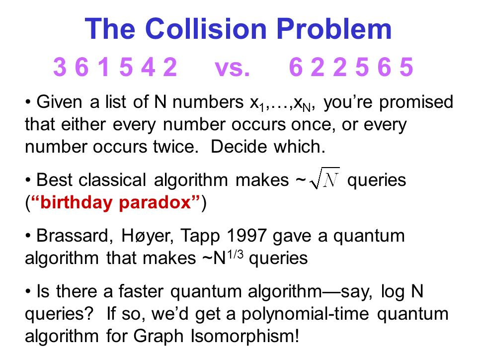 The Collision Problem Given a list of N numbers x 1,…,x N, youre promised that either every number occurs once, or every number occurs twice.