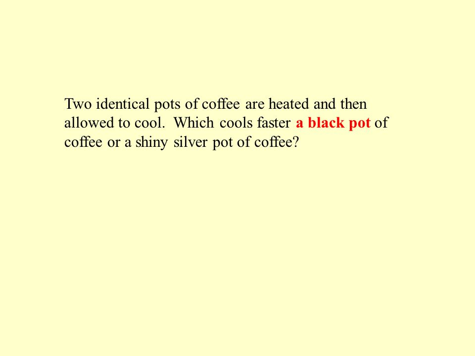 Two identical pots of coffee are heated and then allowed to cool.