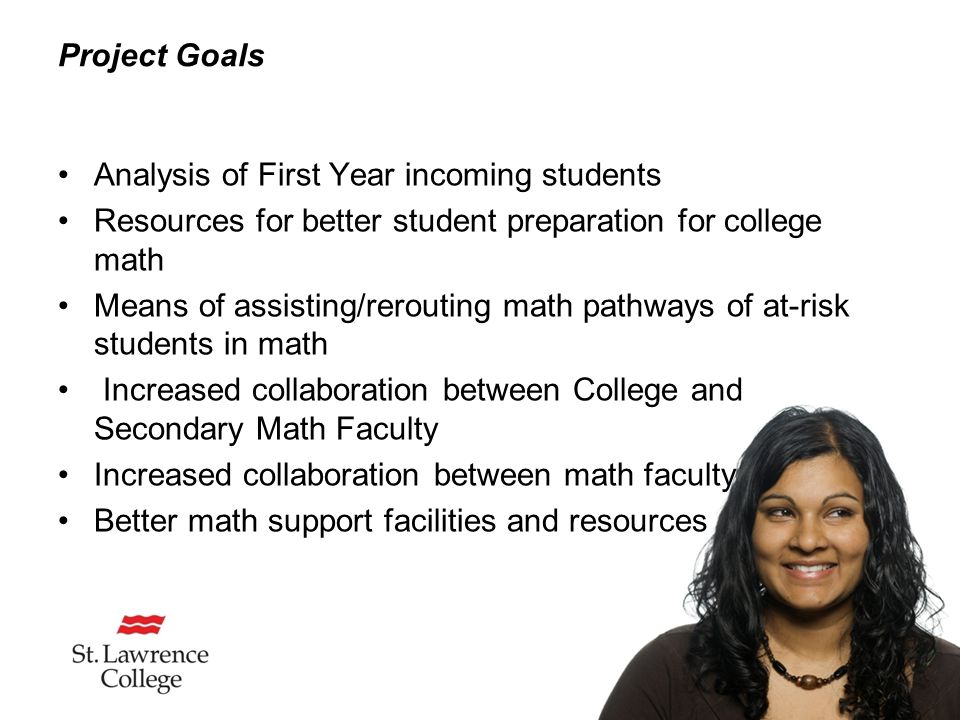 Project Goals Analysis of First Year incoming students Resources for better student preparation for college math Means of assisting/rerouting math pathways of at-risk students in math Increased collaboration between College and Secondary Math Faculty Increased collaboration between math faculty Better math support facilities and resources