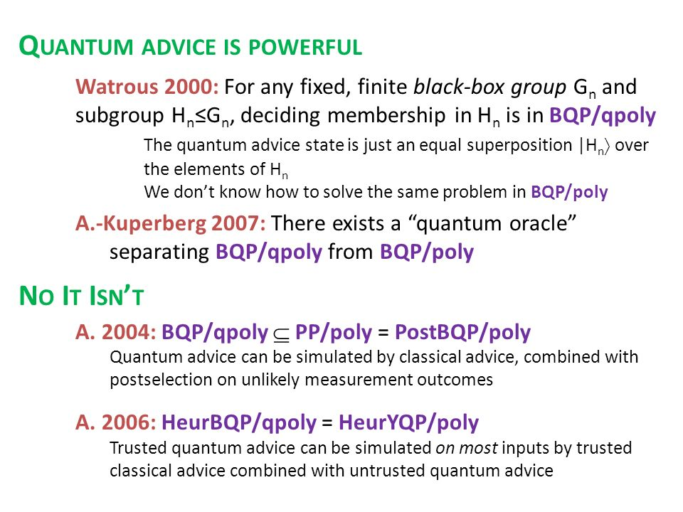 Watrous 2000: For any fixed, finite black-box group G n and subgroup H n G n, deciding membership in H n is in BQP/qpoly The quantum advice state is just an equal superposition |H n over the elements of H n We dont know how to solve the same problem in BQP/poly A.