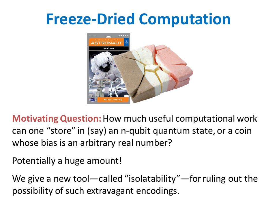 Freeze-Dried Computation Motivating Question: How much useful computational work can one store in (say) an n-qubit quantum state, or a coin whose bias is an arbitrary real number.