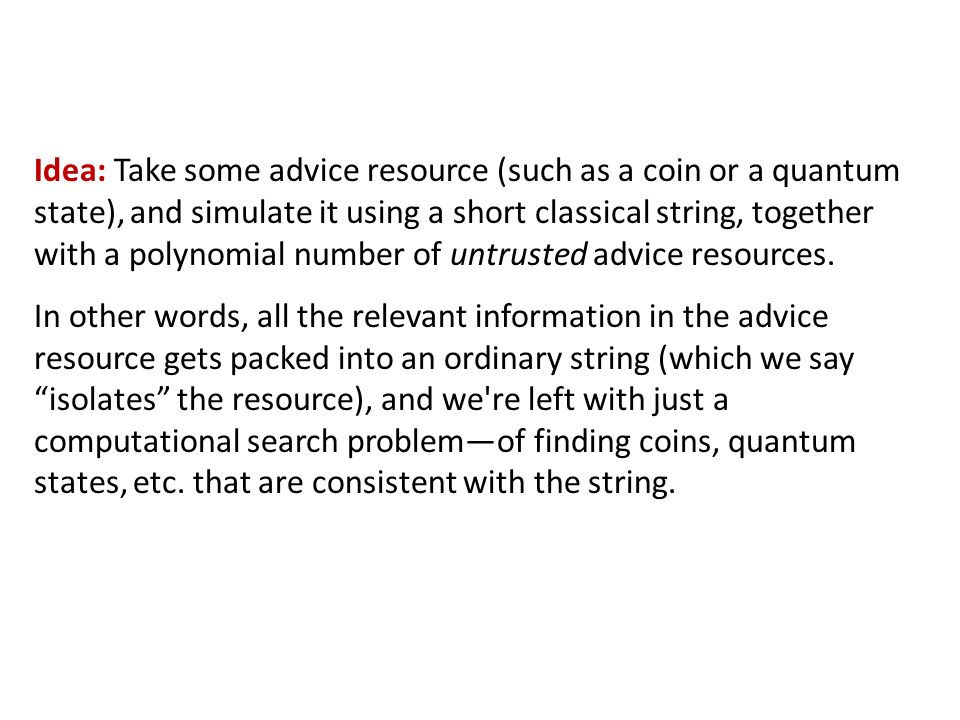 Idea: Take some advice resource (such as a coin or a quantum state), and simulate it using a short classical string, together with a polynomial number of untrusted advice resources.