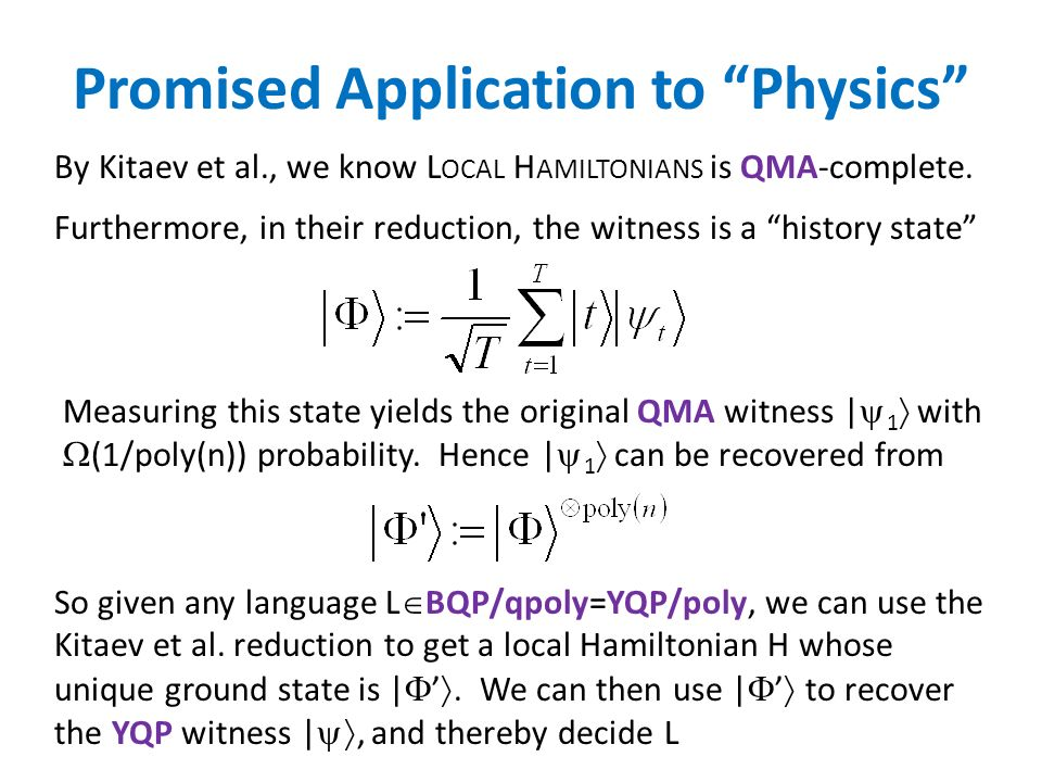 Promised Application to Physics Furthermore, in their reduction, the witness is a history state So given any language L BQP/qpoly=YQP/poly, we can use the Kitaev et al.