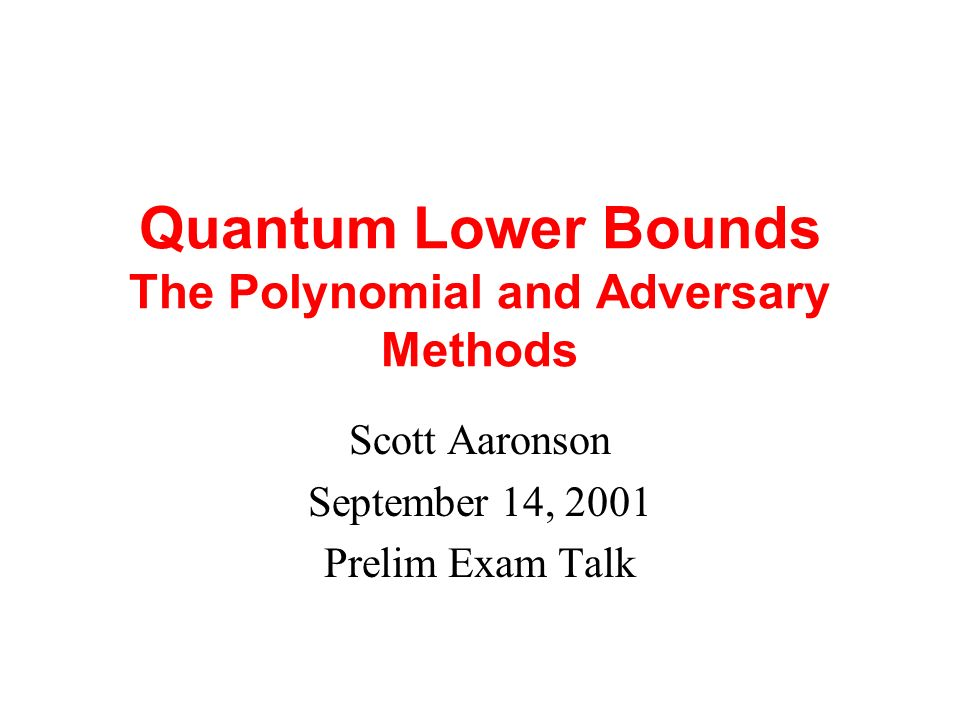 Quantum Lower Bounds The Polynomial and Adversary Methods Scott Aaronson September 14, 2001 Prelim Exam Talk