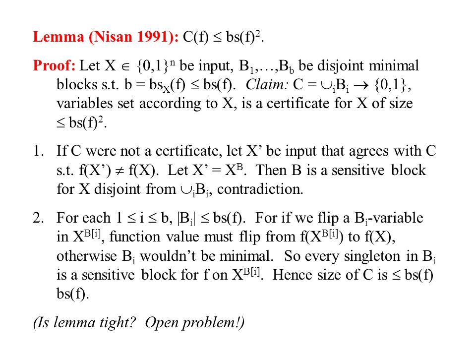 Lemma (Nisan 1991): C(f) bs(f) 2. Proof: Let X {0,1} n be input, B 1,…,B b be disjoint minimal blocks s.t. b = bs X (f) bs(f). Claim: C = i B i {0,1},