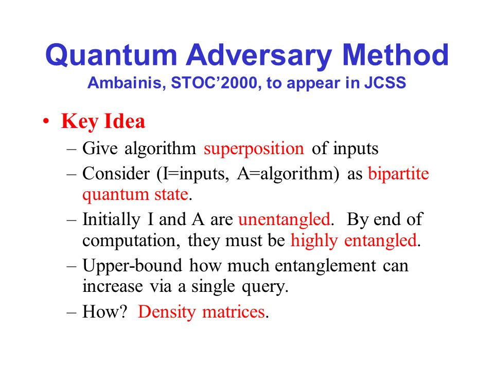 Quantum Adversary Method Ambainis, STOC2000, to appear in JCSS Key Idea –Give algorithm superposition of inputs –Consider (I=inputs, A=algorithm) as bipartite quantum state.