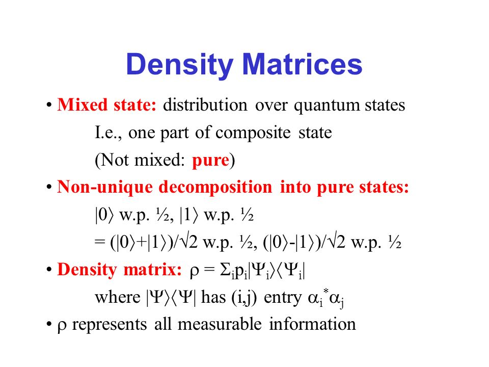 Density Matrices Mixed state: distribution over quantum states I.e., one part of composite state (Not mixed: pure) Non-unique decomposition into pure states: |0 w.p.