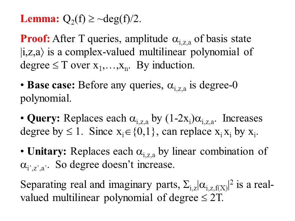 Lemma: Q 2 (f) ~deg(f)/2. Proof: After T queries, amplitude i,z,a of basis state |i,z,a is a complex-valued multilinear polynomial of degree T over x
