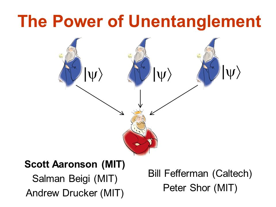The Power of Unentanglement Scott Aaronson (MIT) Salman Beigi (MIT) Andrew Drucker (MIT) | Bill Fefferman (Caltech) Peter Shor (MIT) | |