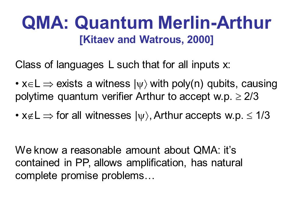 QMA: Quantum Merlin-Arthur [Kitaev and Watrous, 2000] Class of languages L such that for all inputs x: x L exists a witness | with poly(n) qubits, cau