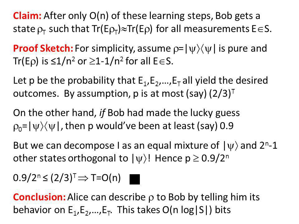 Claim: After only O(n) of these learning steps, Bob gets a state T such that Tr(E T ) Tr(E ) for all measurements E S.