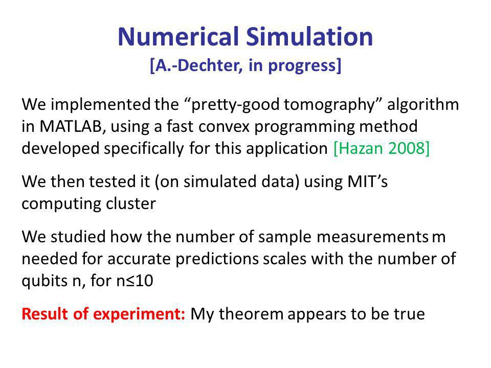 Numerical Simulation [A.-Dechter, in progress] We implemented the pretty-good tomography algorithm in MATLAB, using a fast convex programming method developed specifically for this application [Hazan 2008] We then tested it (on simulated data) using MITs computing cluster We studied how the number of sample measurements m needed for accurate predictions scales with the number of qubits n, for n10 Result of experiment: My theorem appears to be true