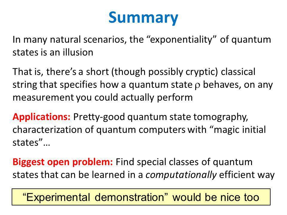 Summary In many natural scenarios, the exponentiality of quantum states is an illusion That is, theres a short (though possibly cryptic) classical string that specifies how a quantum state behaves, on any measurement you could actually perform Applications: Pretty-good quantum state tomography, characterization of quantum computers with magic initial states… Biggest open problem: Find special classes of quantum states that can be learned in a computationally efficient way Experimental demonstration would be nice too