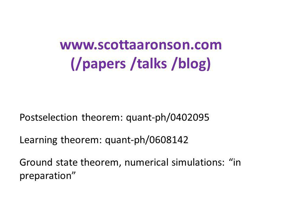 Postselection theorem: quant-ph/0402095 Learning theorem: quant-ph/0608142 Ground state theorem, numerical simulations: in preparation www.scottaaronson.com (/papers /talks /blog)