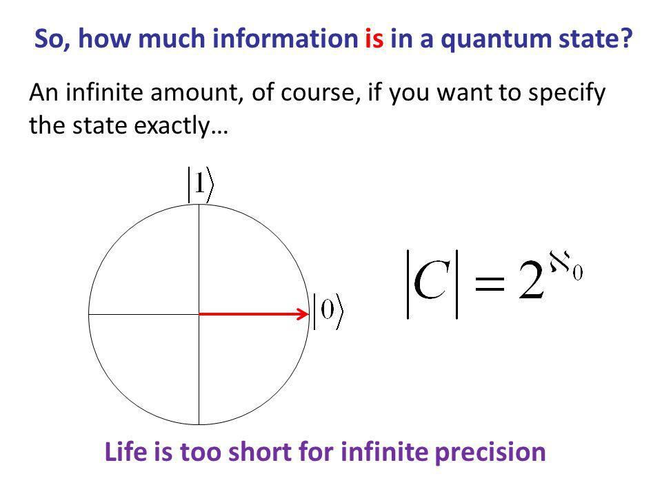 An infinite amount, of course, if you want to specify the state exactly… Life is too short for infinite precision So, how much information is in a quantum state